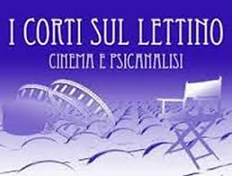 I Corti sul lettino Cinema e psicoanalisi- International Festival of shortfilm X Edition Competition – Art Director: Ignazio Senatore- 3-6 October- Naples